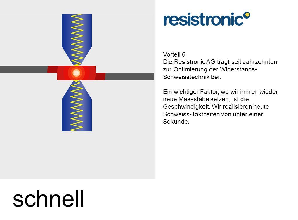 Vorteil 6 Die Resistronic AG trägt seit Jahrzehnten zur Optimierung der Widerstands- Schweisstechnik bei.