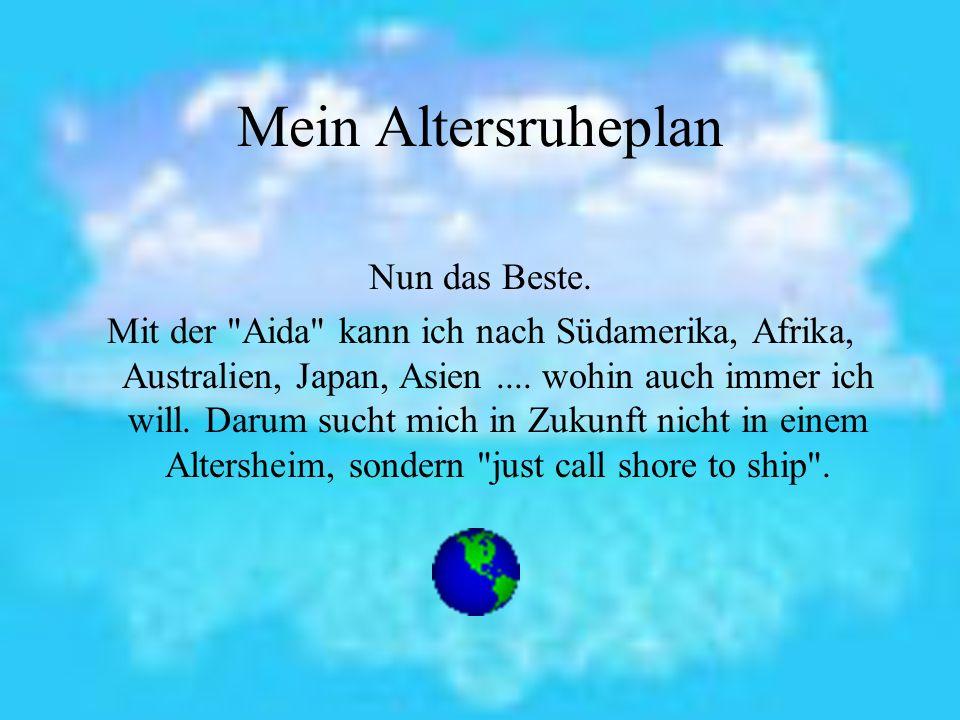 Außerdem: Auf der Aida spare ich jeden Tag 50 EUR und muss nicht einmal mehr für meine Beerdigung ansparen.