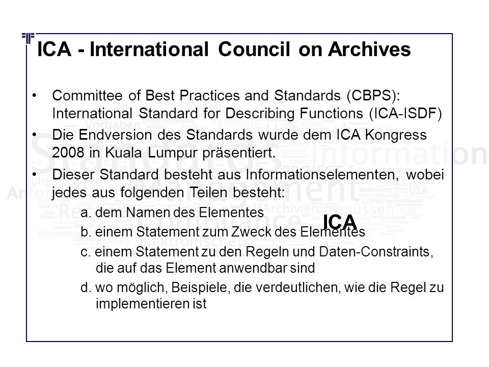 ICA - International Council on Archives Committee of Best Practices and Standards (CBPS): International Standard for Describing Functions (ICA-ISDF) Die Endversion des Standards wurde dem ICA Kongress 2008 in Kuala Lumpur präsentiert.
