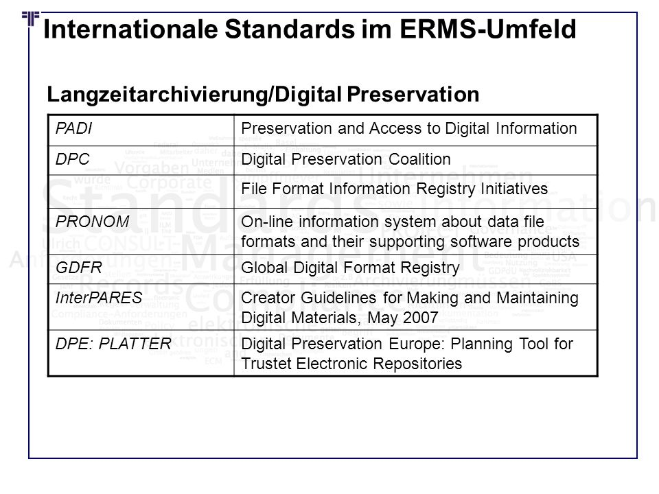 Internationale Standards im ERMS-Umfeld PADIPreservation and Access to Digital Information DPCDigital Preservation Coalition File Format Information Registry Initiatives PRONOMOn-line information system about data file formats and their supporting software products GDFRGlobal Digital Format Registry InterPARESCreator Guidelines for Making and Maintaining Digital Materials, May 2007 DPE: PLATTERDigital Preservation Europe: Planning Tool for Trustet Electronic Repositories Langzeitarchivierung/Digital Preservation