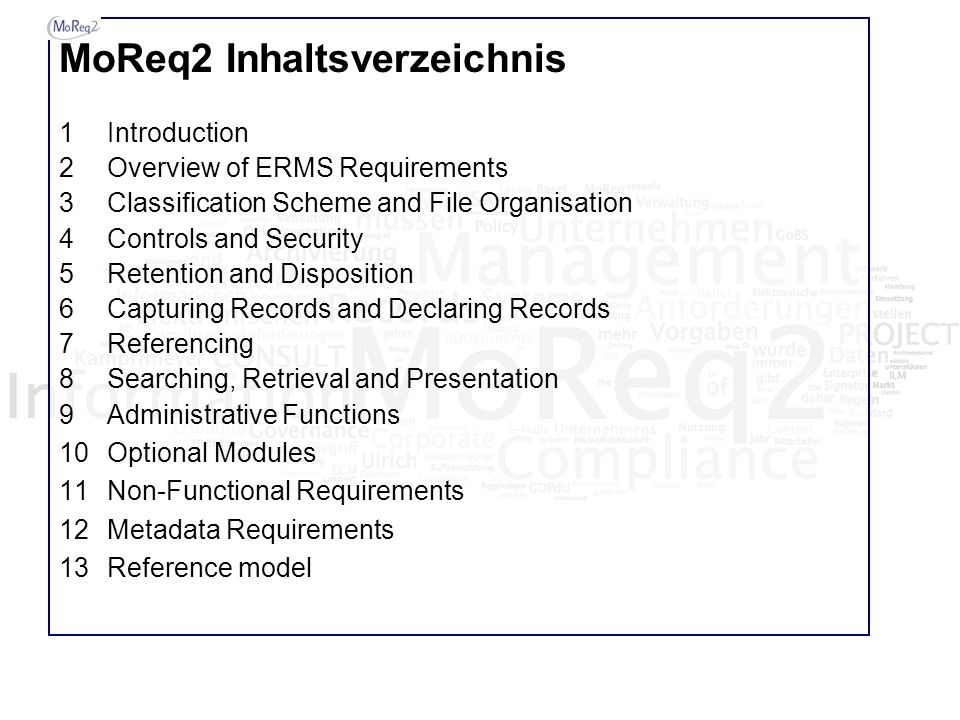 MoReq2 Inhaltsverzeichnis 1Introduction 2Overview of ERMS Requirements 3Classification Scheme and File Organisation 4Controls and Security 5Retention and Disposition 6Capturing Records and Declaring Records 7Referencing 8Searching, Retrieval and Presentation 9Administrative Functions 10Optional Modules 11Non-Functional Requirements 12Metadata Requirements 13Reference model
