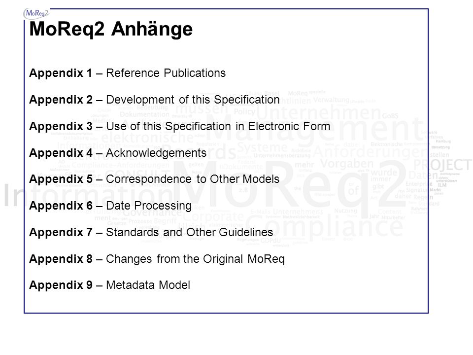 MoReq2 Anhänge Appendix 1 – Reference Publications Appendix 2 – Development of this Specification Appendix 3 – Use of this Specification in Electronic Form Appendix 4 – Acknowledgements Appendix 5 – Correspondence to Other Models Appendix 6 – Date Processing Appendix 7 – Standards and Other Guidelines Appendix 8 – Changes from the Original MoReq Appendix 9 – Metadata Model