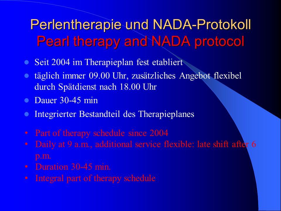 Perlentherapie und NADA-Protokoll Pearl therapy and NADA protocol Seit 2004 im Therapieplan fest etabliert täglich immer 09.00 Uhr, zusätzliches Angeb