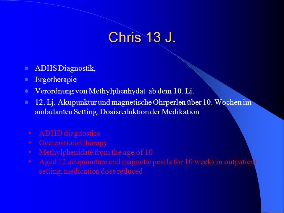 Chris 13 J. ADHS Diagnostik, Ergotherapie Verordnung von Methylphenhydat ab dem 10. Lj. 12. Lj. Akupunktur und magnetische Ohrperlen über 10. Wochen i