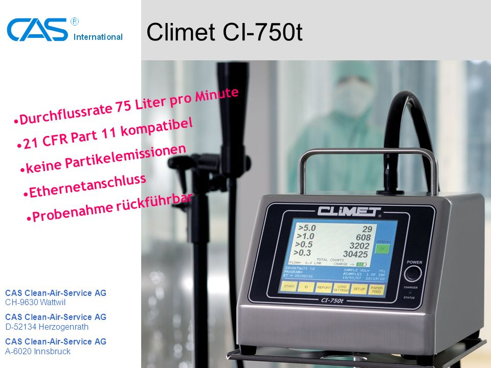 Climet CI-750t Durchflussrate 75 Liter pro Minute 21 CFR Part 11 kompatibel keine Partikelemissionen Ethernetanschluss Probenahme rückführbar CAS Clean-Air-Service AG CH-9630 Wattwil CAS Clean-Air-Service AG D-52134 Herzogenrath CAS Clean-Air-Service AG A-6020 Innsbruck