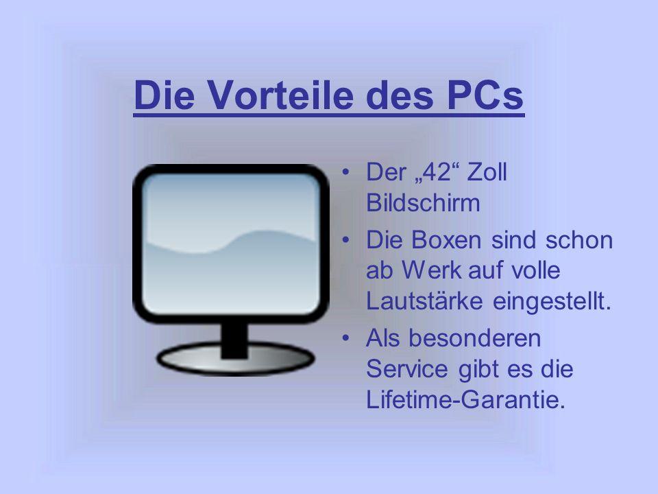 Die Vorteile des PCs Der 42 Zoll Bildschirm Die Boxen sind schon ab Werk auf volle Lautstärke eingestellt.