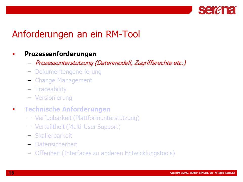 Copyright ©2005, SERENA Software, Inc. All Rights Reserved 16 Anforderungen an ein RM-Tool Prozessanforderungen –Prozessunterstützung (Datenmodell, Zu