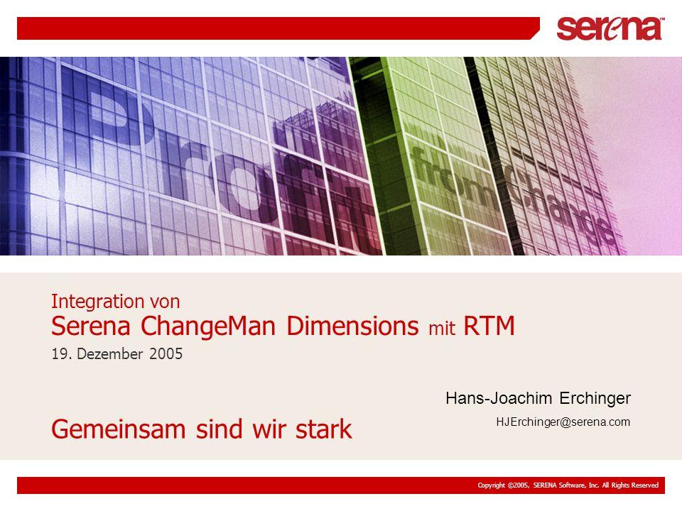 Copyright ©2005, SERENA Software, Inc. All Rights Reserved 19. Dezember 2005 Integration von Serena ChangeMan Dimensions mit RTM Gemeinsam sind wir st