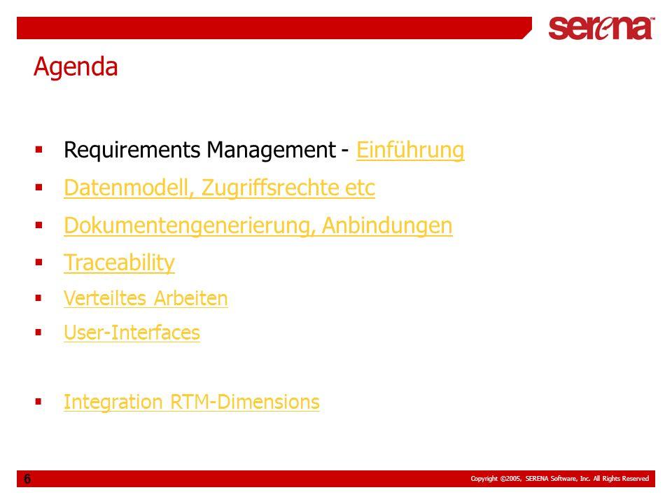 Copyright ©2005, SERENA Software, Inc. All Rights Reserved 6 Agenda Requirements Management - EinführungEinführung Datenmodell, Zugriffsrechte etc Dok