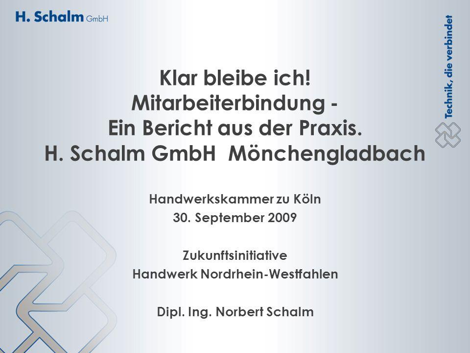 Klar bleibe ich! Mitarbeiterbindung - Ein Bericht aus der Praxis. H. Schalm GmbH Mönchengladbach Handwerkskammer zu Köln 30. September 2009 Zukunftsin