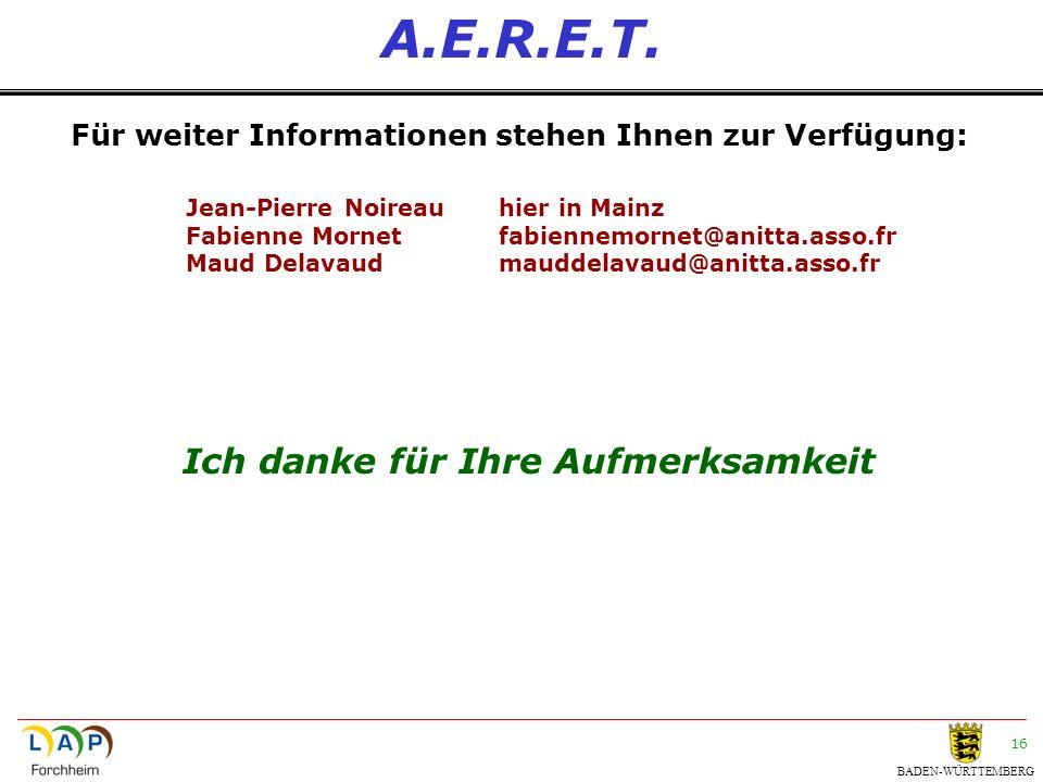 BADEN-WÜRTTEMBERG 16 A.E.R.E.T. Ich danke für Ihre Aufmerksamkeit Für weiter Informationen stehen Ihnen zur Verfügung: Jean-Pierre Noireauhier in Main