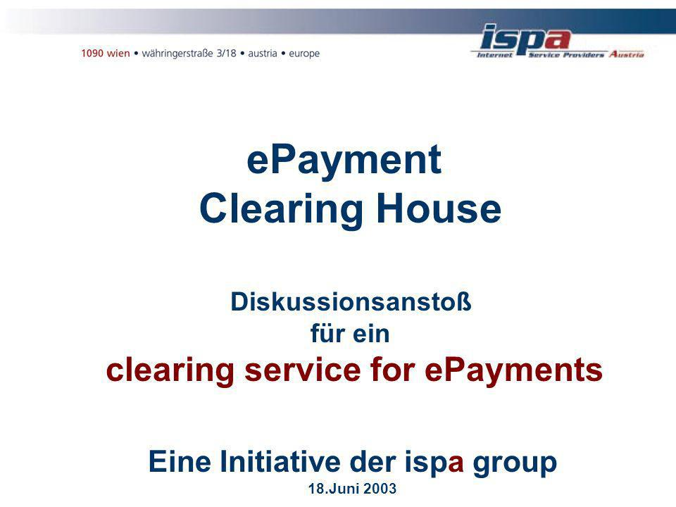 ePayment Clearing House Diskussionsanstoß für ein clearing service for ePayments Eine Initiative der ispa group 18.Juni 2003