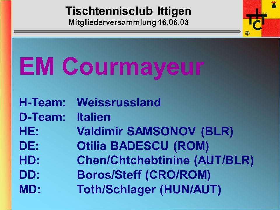 Tischtennisclub Ittigen Mitgliederversammlung 16.06.03 EM Courmayeur H-Team:Weissrussland D-Team:Italien HE:Valdimir SAMSONOV (BLR) DE:Otilia BADESCU (ROM) HD:Chen/Chtchebtinine (AUT/BLR) DD: Boros/Steff (CRO/ROM) MD:Toth/Schlager (HUN/AUT)