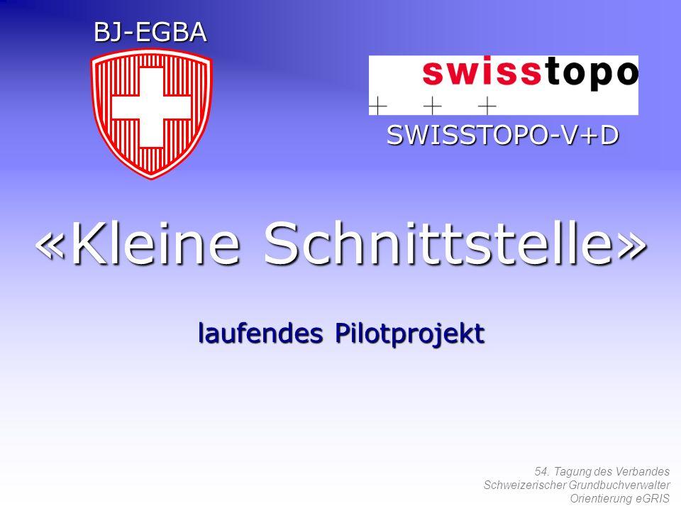 54. Tagung des Verbandes Schweizerischer Grundbuchverwalter Orientierung eGRIS «Kleine Schnittstelle» laufendes Pilotprojekt SWISSTOPO-V+D BJ-EGBA