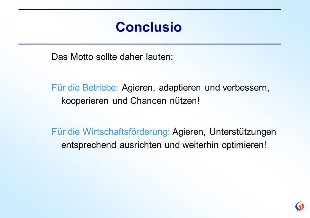 Conclusio Das Motto sollte daher lauten: Für die Betriebe: Agieren, adaptieren und verbessern, kooperieren und Chancen nützen.