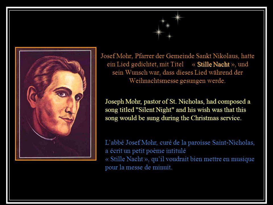 Stille Nacht Josef Mohr, Pfarrer der Gemeinde Sankt Nikolaus, hatte ein Lied gedichtet, mit Titel « Stille Nacht », und sein Wunsch war, dass dieses Lied während der Weihnachtsmesse gesungen werde.
