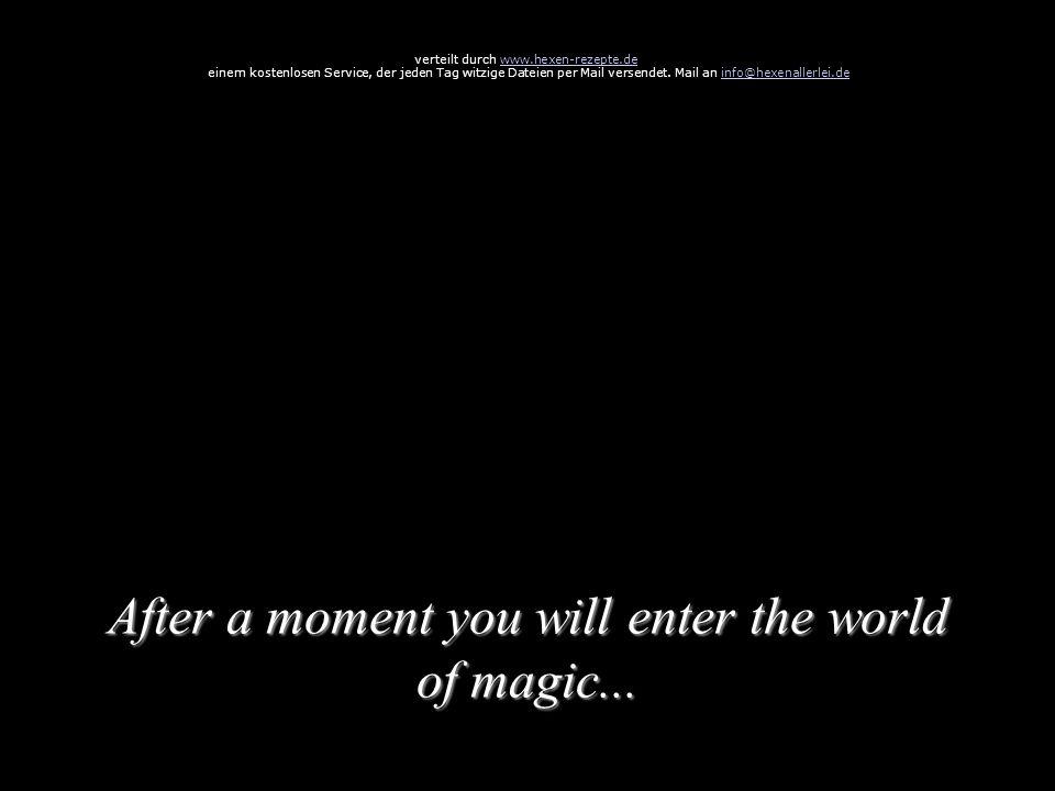 After a moment you will enter the world of magic... verteilt durch www.hexen-rezepte.dewww.hexen-rezepte.de einem kostenlosen Service, der jeden Tag w