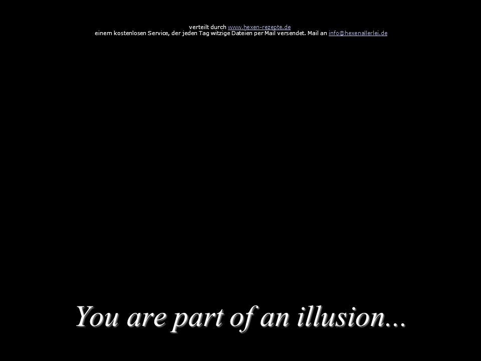 You are part of an illusion... verteilt durch www.hexen-rezepte.dewww.hexen-rezepte.de einem kostenlosen Service, der jeden Tag witzige Dateien per Ma