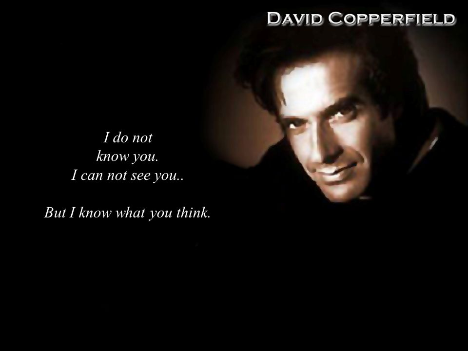 I do not know you. I can not see you.. But I know what you think.