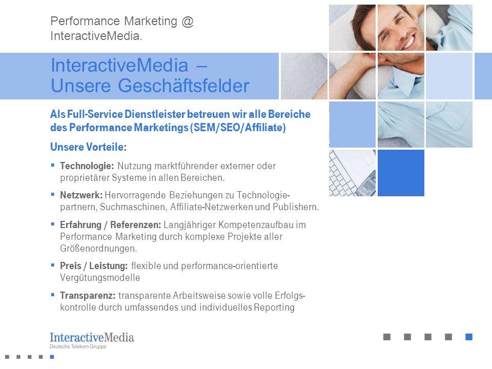 InteractiveMedia – Unsere Geschäftsfelder Als Full-Service Dienstleister betreuen wir alle Bereiche des Performance Marketings (SEM/SEO/Affiliate) Uns