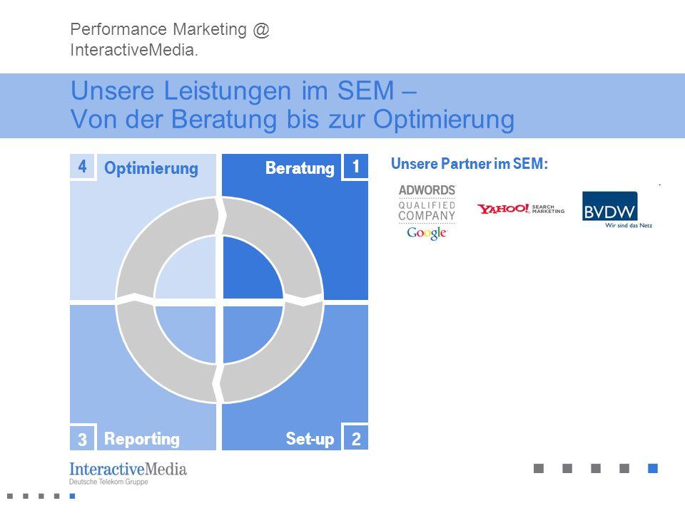 Unsere Leistungen im SEM – Von der Beratung bis zur Optimierung Set-upReporting BeratungOptimierung 1 2 3 4 Performance Marketing @ InteractiveMedia.