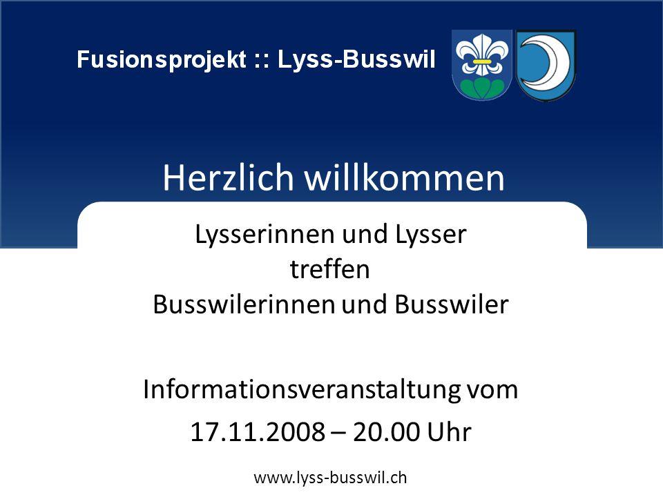 Fusionsprojekt Lyss-Busswil Herzlich willkommen Lysserinnen und Lysser treffen Busswilerinnen und Busswiler Informationsveranstaltung vom 17.11.2008 – 20.00 Uhr www.lyss-busswil.ch