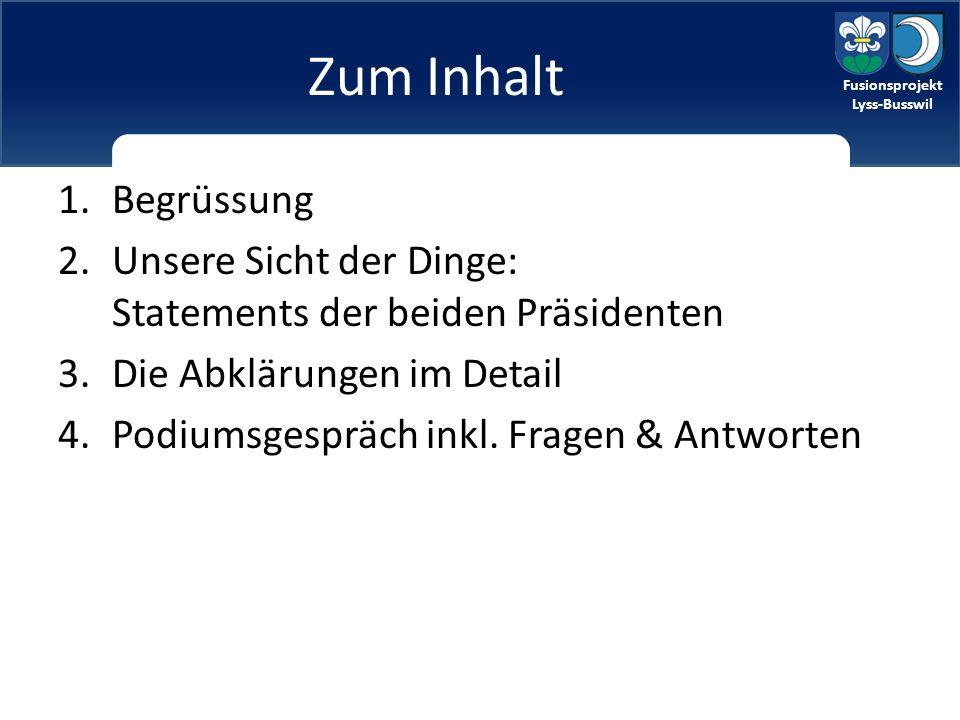 Fusionsprojekt Lyss-Busswil Zum Inhalt 1.Begrüssung 2.Unsere Sicht der Dinge: Statements der beiden Präsidenten 3.Die Abklärungen im Detail 4.Podiumsgespräch inkl.