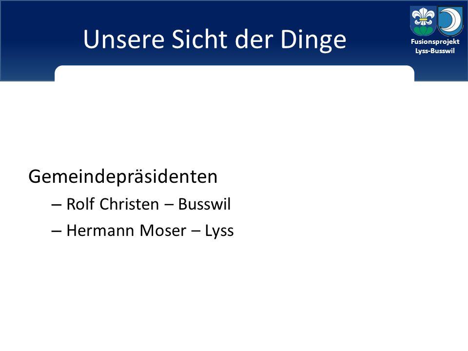 Fusionsprojekt Lyss-Busswil Fusionsprojekt Lyss-Busswil Unsere Sicht der Dinge Gemeindepräsidenten – Rolf Christen – Busswil – Hermann Moser – Lyss