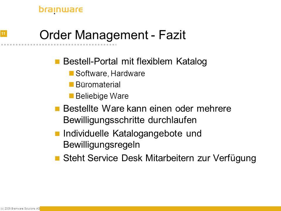11 (c) 2009 Brainware Solutions AG Order Management - Fazit Bestell-Portal mit flexiblem Katalog Software, Hardware Büromaterial Beliebige Ware Bestellte Ware kann einen oder mehrere Bewilligungsschritte durchlaufen Individuelle Katalogangebote und Bewilligungsregeln Steht Service Desk Mitarbeitern zur Verfügung