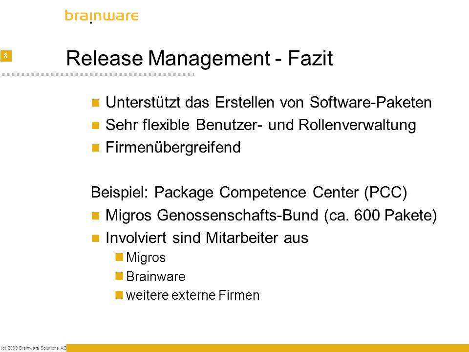 8 (c) 2009 Brainware Solutions AG Release Management - Fazit Unterstützt das Erstellen von Software-Paketen Sehr flexible Benutzer- und Rollenverwaltung Firmenübergreifend Beispiel: Package Competence Center (PCC) Migros Genossenschafts-Bund (ca.