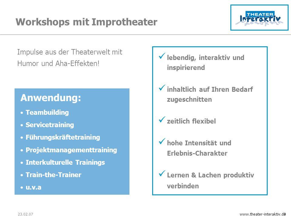 23.02.07www.theater-interaktiv.de3 Workshops mit Improtheater Anwendung: Teambuilding Servicetraining Führungskräftetraining Projektmanagementtraining