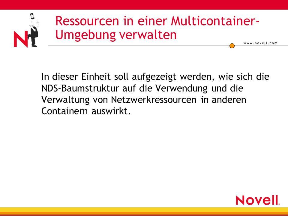 Ressourcen in einer Multicontainer- Umgebung verwalten In dieser Einheit soll aufgezeigt werden, wie sich die NDS-Baumstruktur auf die Verwendung und die Verwaltung von Netzwerkressourcen in anderen Containern auswirkt.
