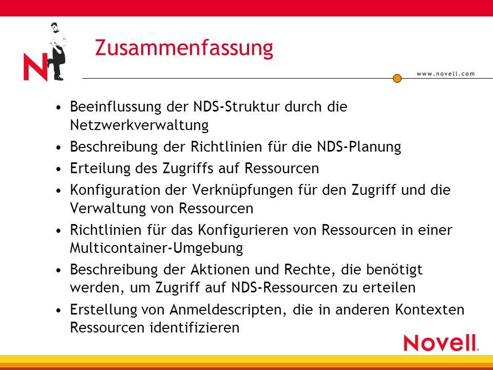 Zusammenfassung Beeinflussung der NDS-Struktur durch die Netzwerkverwaltung Beschreibung der Richtlinien für die NDS-Planung Erteilung des Zugriffs auf Ressourcen Konfiguration der Verknüpfungen für den Zugriff und die Verwaltung von Ressourcen Richtlinien für das Konfigurieren von Ressourcen in einer Multicontainer-Umgebung Beschreibung der Aktionen und Rechte, die benötigt werden, um Zugriff auf NDS-Ressourcen zu erteilen Erstellung von Anmeldescripten, die in anderen Kontexten Ressourcen identifizieren