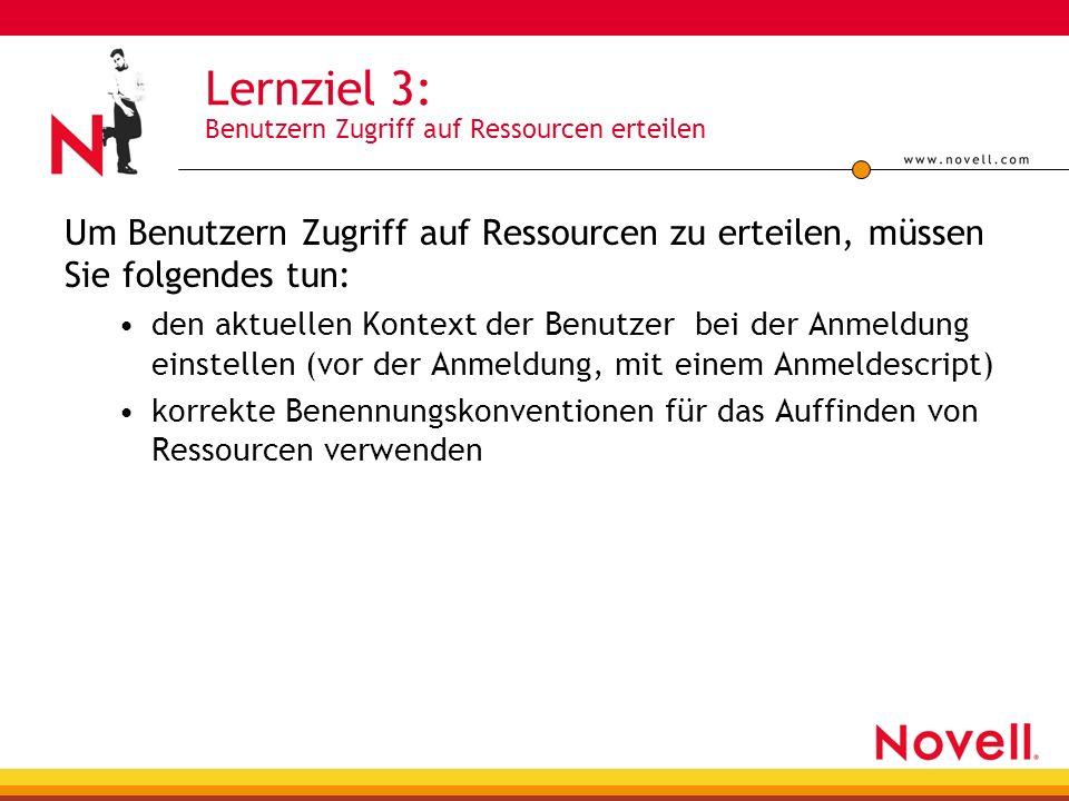Lernziel 3: Benutzern Zugriff auf Ressourcen erteilen Um Benutzern Zugriff auf Ressourcen zu erteilen, müssen Sie folgendes tun: den aktuellen Kontext der Benutzer bei der Anmeldung einstellen (vor der Anmeldung, mit einem Anmeldescript) korrekte Benennungskonventionen für das Auffinden von Ressourcen verwenden