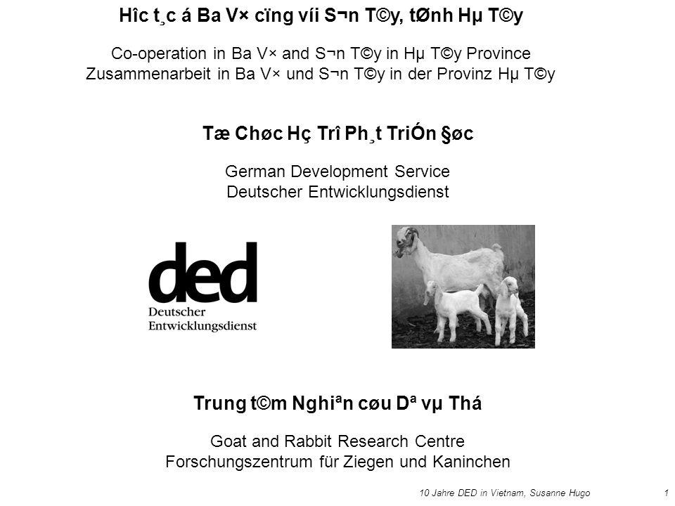 10 Jahre DED in Vietnam, Susanne Hugo1 Hîc t¸c á Ba V× cïng víi S¬n T©y, tØnh Hµ T©y Co-operation in Ba V× and S¬n T©y in Hµ T©y Province Zusammenarbeit in Ba V× und S¬n T©y in der Provinz Hµ T©y Tæ Chøc Hç Trî Ph¸t TriÓn §øc German Development Service Deutscher Entwicklungsdienst Trung t©m Nghiªn cøu Dª vµ Thá Goat and Rabbit Research Centre Forschungszentrum für Ziegen und Kaninchen
