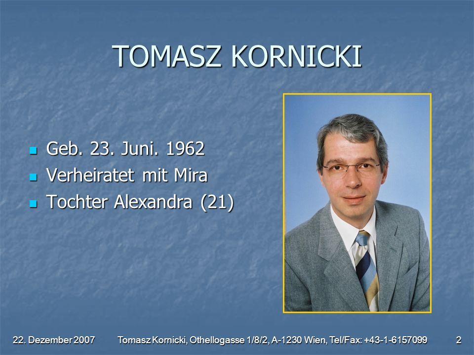 22. Dezember 2007Tomasz Kornicki, Othellogasse 1/8/2, A-1230 Wien, Tel/Fax: +43-1-61570992 TOMASZ KORNICKI Geb. 23. Juni. 1962 Geb. 23. Juni. 1962 Ver