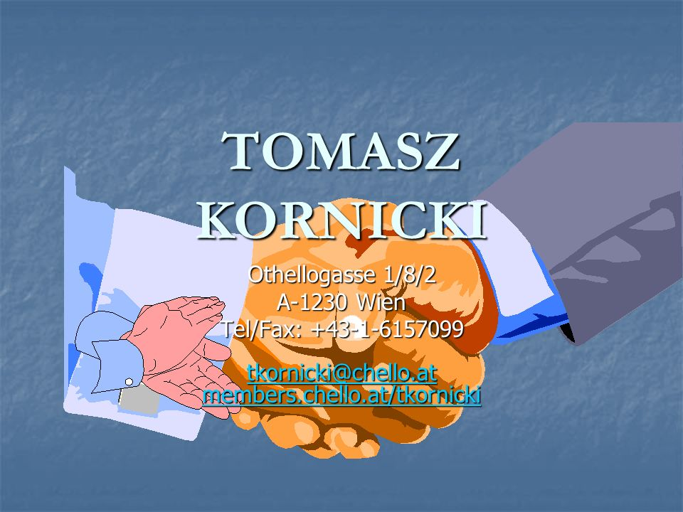 TOMASZ KORNICKI Othellogasse 1/8/2 A-1230 Wien Tel/Fax: +43-1-6157099 tkornicki@chello.at members.chello.at/tkornicki tkornicki@chello.at members.chello.at/tkornicki tkornicki@chello.at members.chello.at/tkornicki