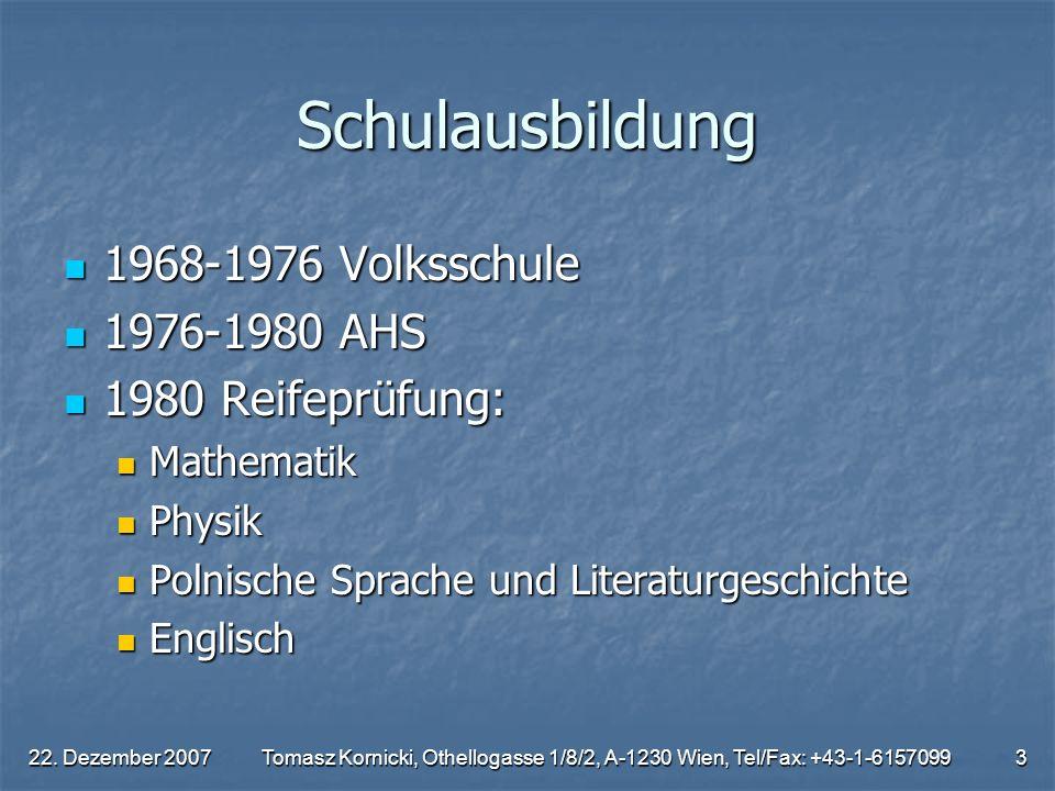 22. Dezember 2007Tomasz Kornicki, Othellogasse 1/8/2, A-1230 Wien, Tel/Fax: +43-1-61570993 Schulausbildung 1968-1976 Volksschule 1968-1976 Volksschule
