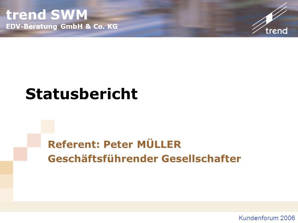 trend SWM EDV-Beratung GmbH & Co. KG Kundenforum 2006 Statusbericht Referent: Peter MÜLLER Geschäftsführender Gesellschafter