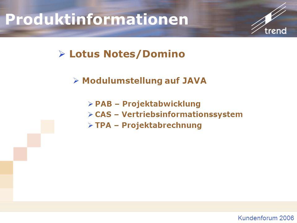 Kundenforum 2006 Produktinformationen Lotus Notes/Domino Modulumstellung auf JAVA PAB – Projektabwicklung CAS – Vertriebsinformationssystem TPA – Proj