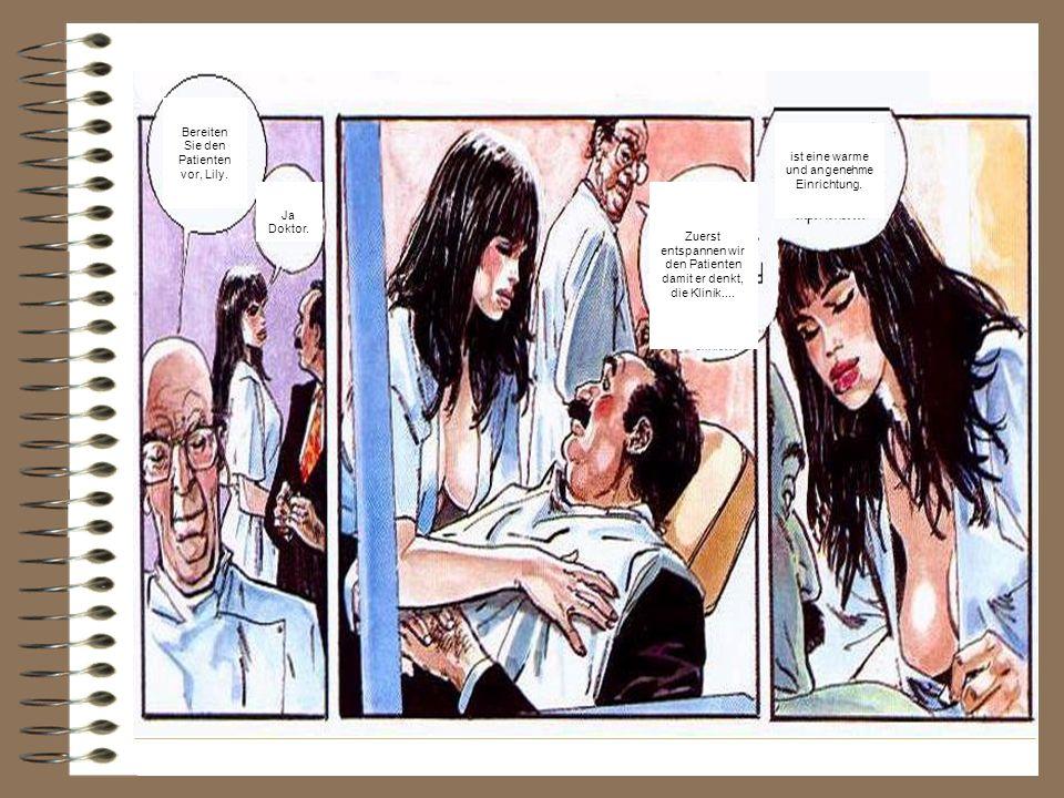 Bereiten Sie den Patienten vor, Lily. Ja Doktor. Zuerst entspannen wir den Patienten damit er denkt, die Klinik.... ist eine warme und angenehme Einri
