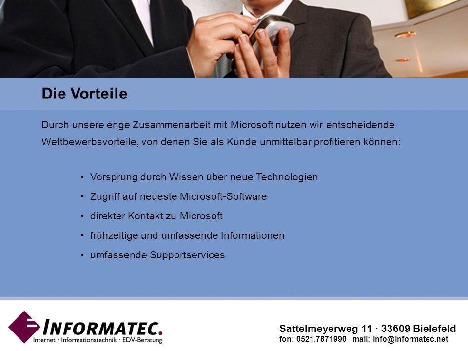 Microsoft Gold Certified Partner Sattelmeyerweg 11 · 33609 Bielefeld fon: 0521.7871990 mail: info@informatec.net Durch unsere enge Zusammenarbeit mit Microsoft nutzen wir entscheidende Wettbewerbsvorteile, von denen Sie als Kunde unmittelbar profitieren können: Vorsprung durch Wissen über neue Technologien Zugriff auf neueste Microsoft-Software direkter Kontakt zu Microsoft frühzeitige und umfassende Informationen umfassende Supportservices Die Vorteile