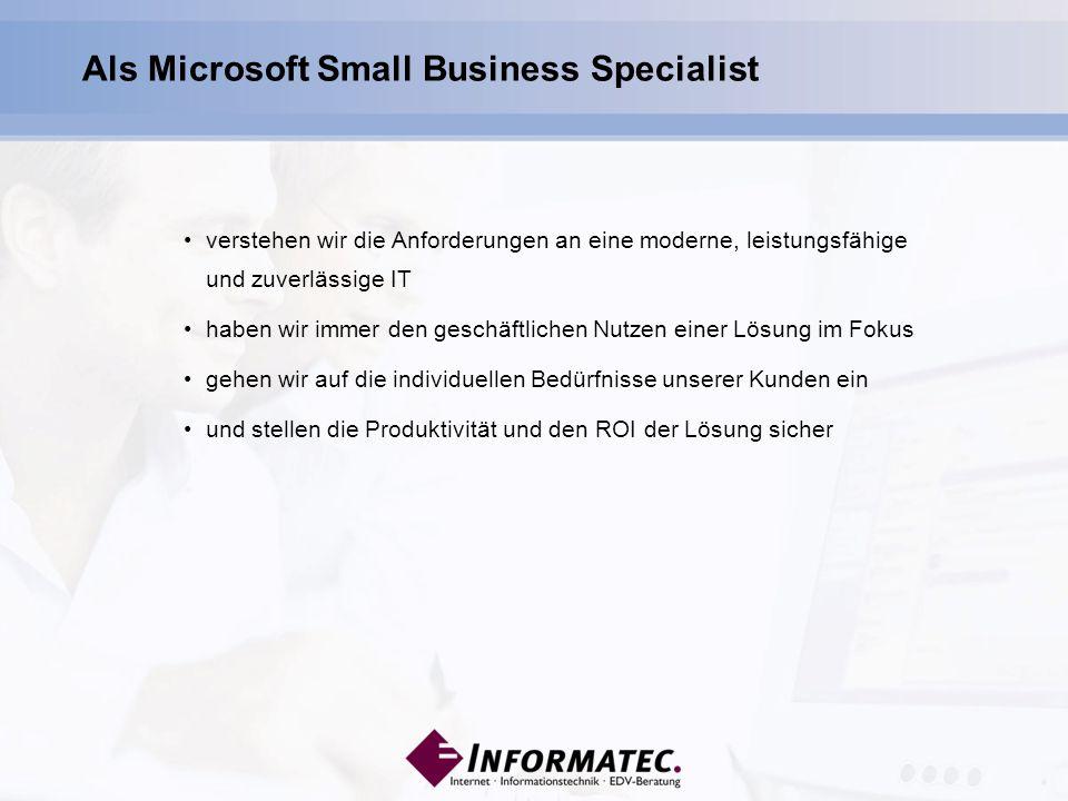 verstehen wir die Anforderungen an eine moderne, leistungsfähige und zuverlässige IT haben wir immer den geschäftlichen Nutzen einer Lösung im Fokus gehen wir auf die individuellen Bedürfnisse unserer Kunden ein und stellen die Produktivität und den ROI der Lösung sicher Als Microsoft Small Business Specialist