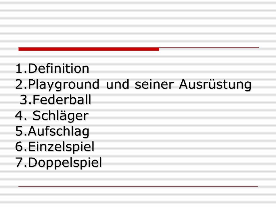 1.Definition 2.Playground und seiner Ausrüstung 3.Federball 4. Schläger 5.Aufschlag 6.Einzelspiel 7.Doppelspiel 1.Definition 2.Playground und seiner A