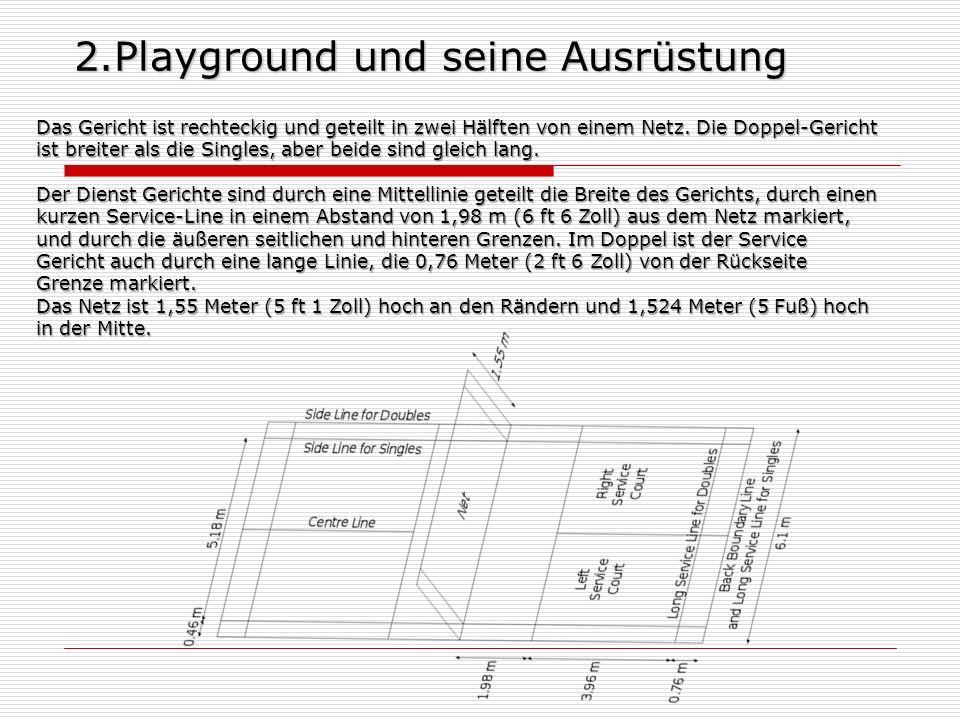 2.Playground und seine Ausrüstung Das Gericht ist rechteckig und geteilt in zwei Hälften von einem Netz. Die Doppel-Gericht ist breiter als die Single