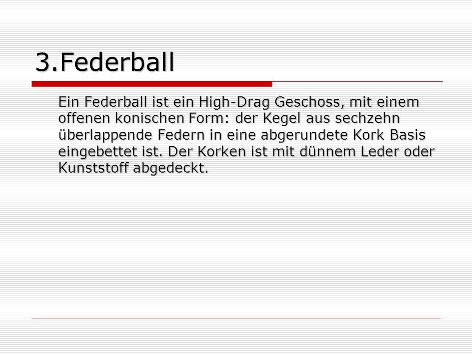 3.Federball Ein Federball ist ein High-Drag Geschoss, mit einem offenen konischen Form: der Kegel aus sechzehn überlappende Federn in eine abgerundete