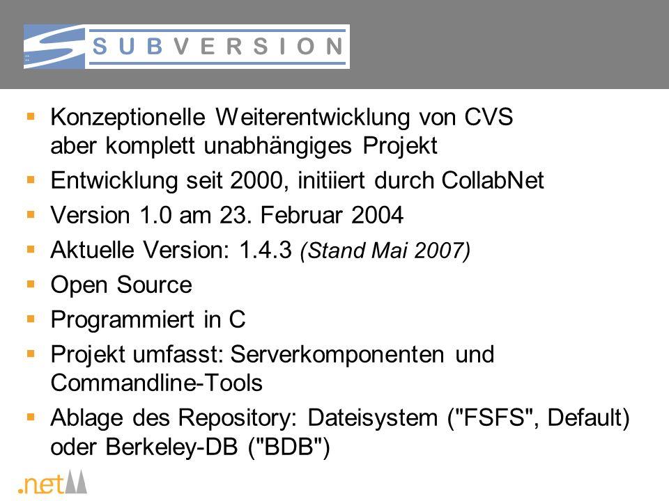 Subversion Konzeptionelle Weiterentwicklung von CVS aber komplett unabhängiges Projekt Entwicklung seit 2000, initiiert durch CollabNet Version 1.0 am