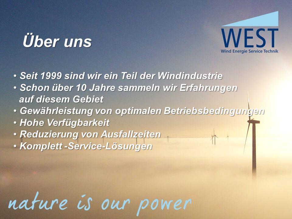 Über uns Seit 1999 sind wir ein Teil der Windindustrie Seit 1999 sind wir ein Teil der Windindustrie Schon über 10 Jahre sammeln wir Erfahrungen Schon über 10 Jahre sammeln wir Erfahrungen auf diesem Gebiet auf diesem Gebiet Gewährleistung von optimalen Betriebsbedingungen Gewährleistung von optimalen Betriebsbedingungen Hohe Verfügbarkeit Hohe Verfügbarkeit Reduzierung von Ausfallzeiten Reduzierung von Ausfallzeiten Komplett -Service-Lösungen Komplett -Service-Lösungen