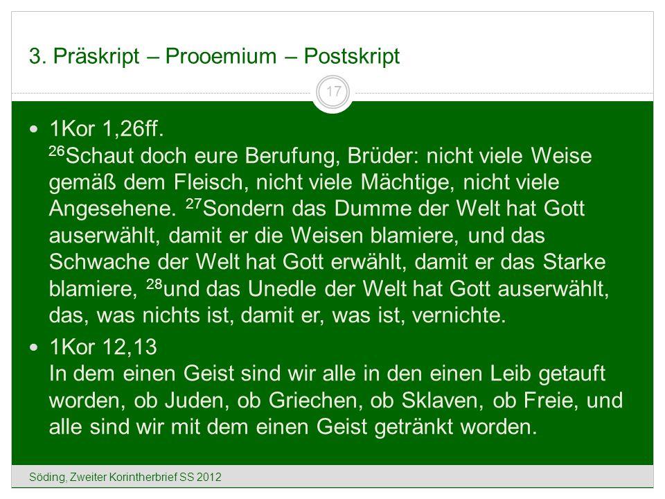 3. Präskript – Prooemium – Postskript Söding, Zweiter Korintherbrief SS 2012 17 1Kor 1,26ff. 26 Schaut doch eure Berufung, Brüder: nicht viele Weise g
