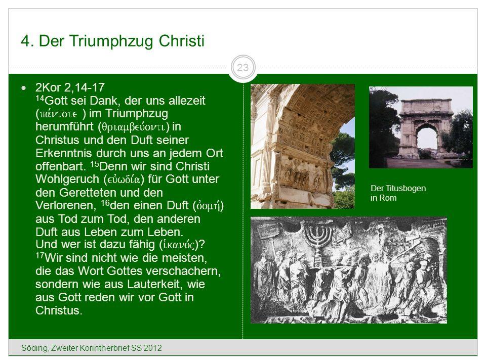 4. Der Triumphzug Christi Söding, Zweiter Korintherbrief SS 2012 23 2Kor 2,14-17 14 Gott sei Dank, der uns allezeit ( pa,ntote ) im Triumphzug herumfü